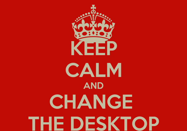 KEEP CALM AND CHANGE  THE DESKTOP