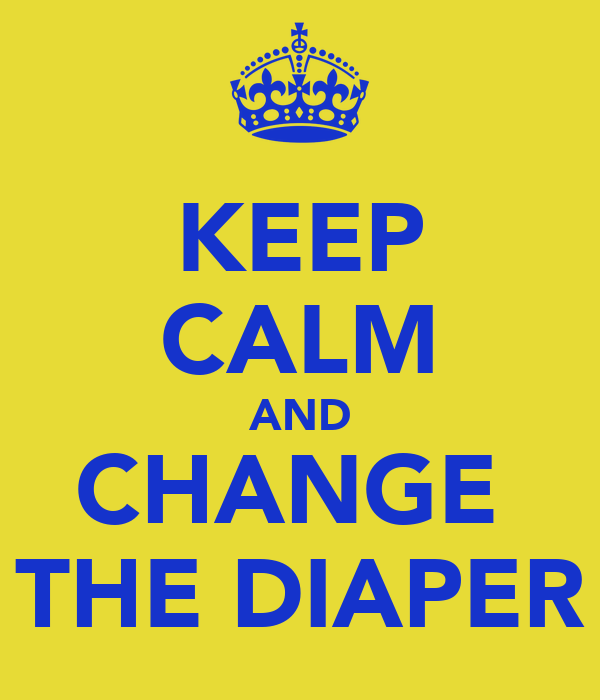 KEEP CALM AND CHANGE  THE DIAPER