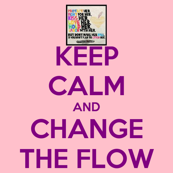 KEEP CALM AND CHANGE THE FLOW