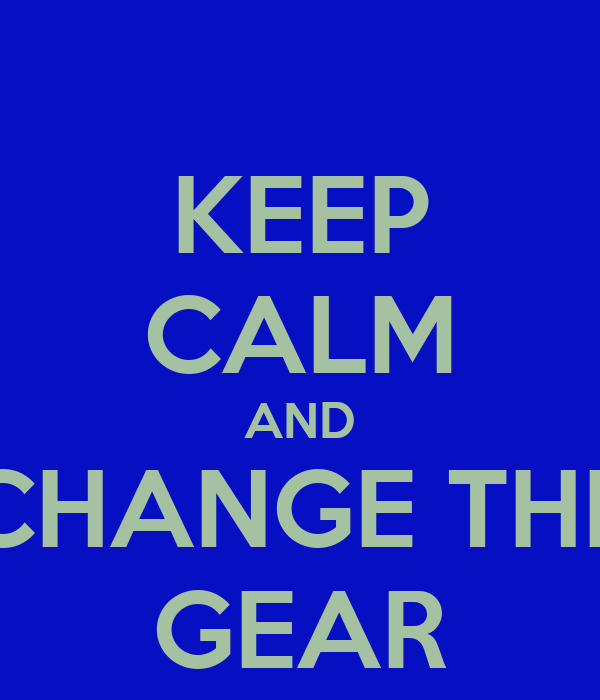 KEEP CALM AND CHANGE THE GEAR