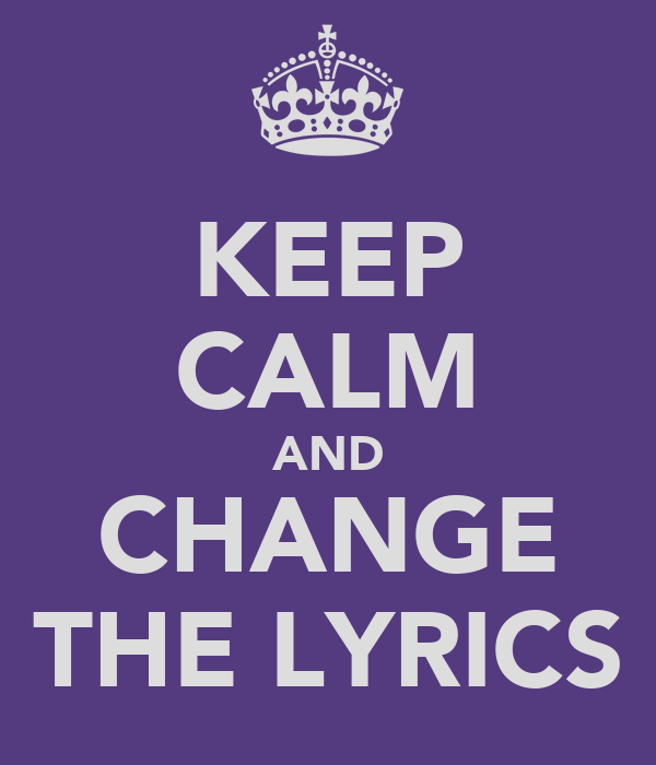 KEEP CALM AND CHANGE THE LYRICS