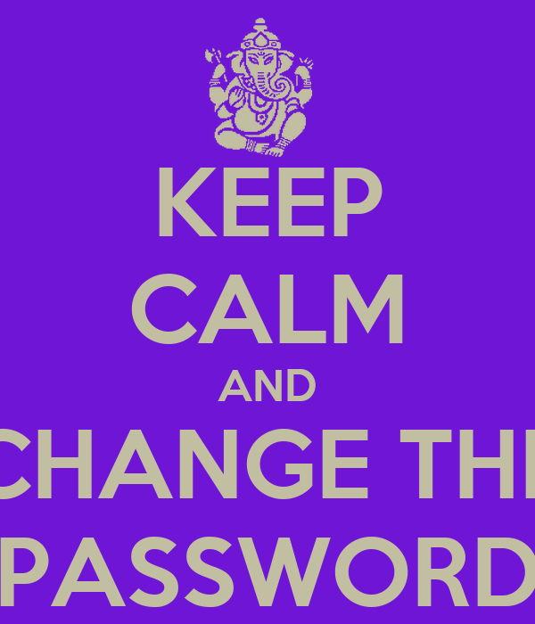 KEEP CALM AND CHANGE THE PASSWORD