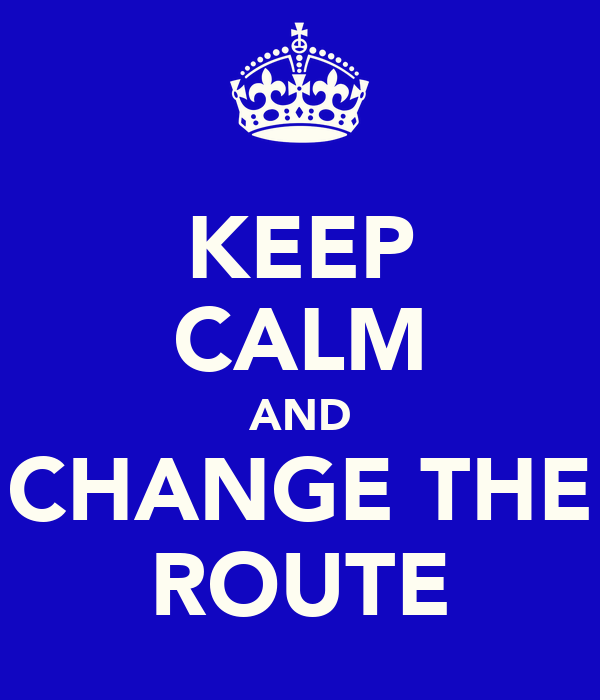 KEEP CALM AND CHANGE THE ROUTE