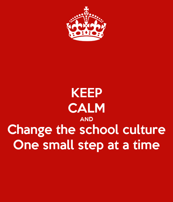 KEEP CALM AND Change the school culture One small step at a time