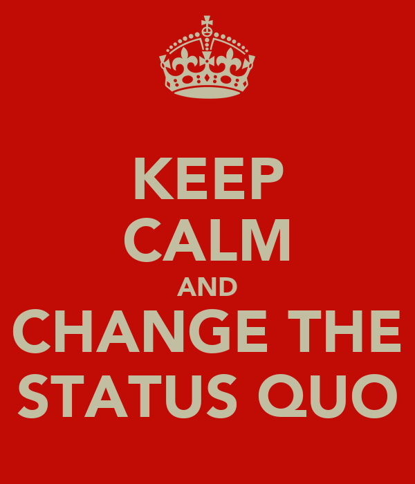 KEEP CALM AND CHANGE THE STATUS QUO