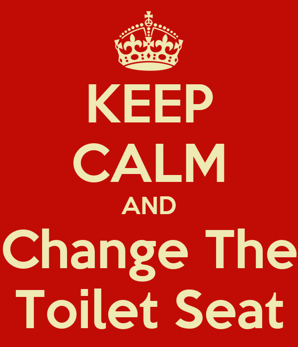 KEEP CALM AND Change The Toilet Seat