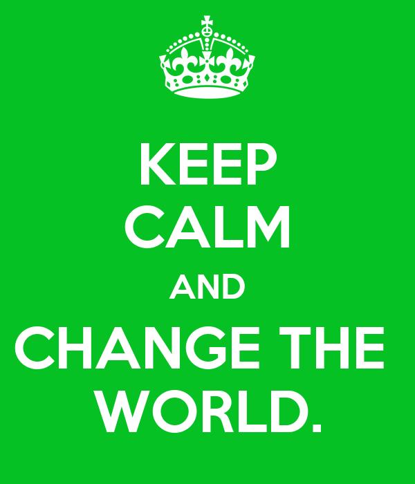 KEEP CALM AND CHANGE THE  WORLD.