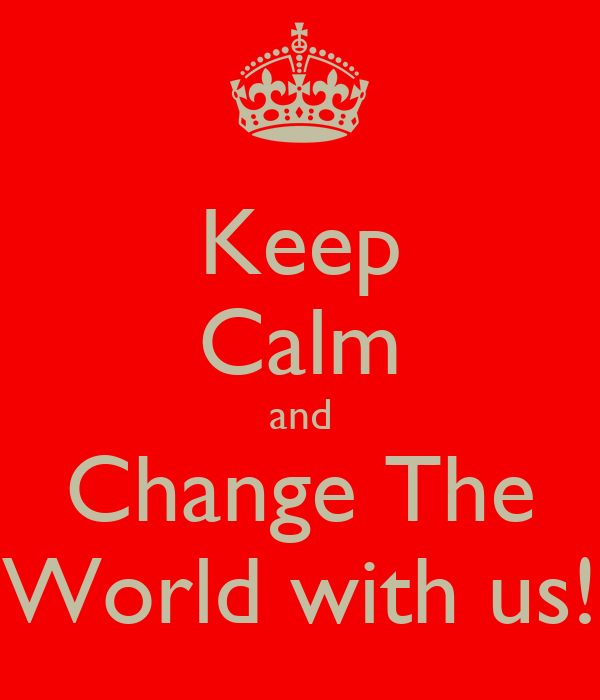 Keep Calm and Change The World with us!