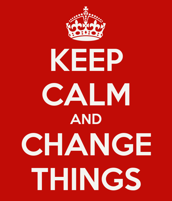 KEEP CALM AND CHANGE THINGS