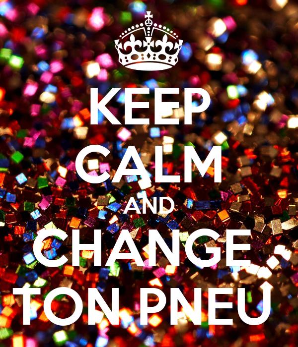 KEEP CALM AND CHANGE  TON PNEU