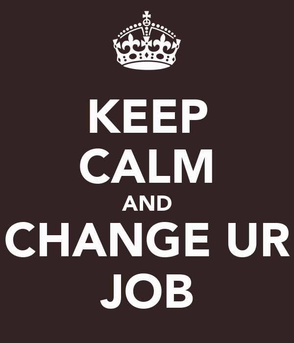 KEEP CALM AND CHANGE UR JOB