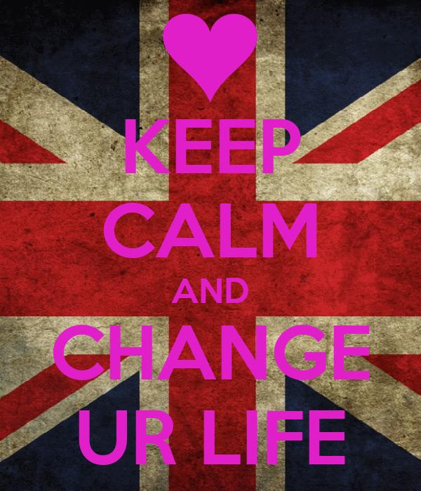 KEEP CALM AND CHANGE UR LIFE