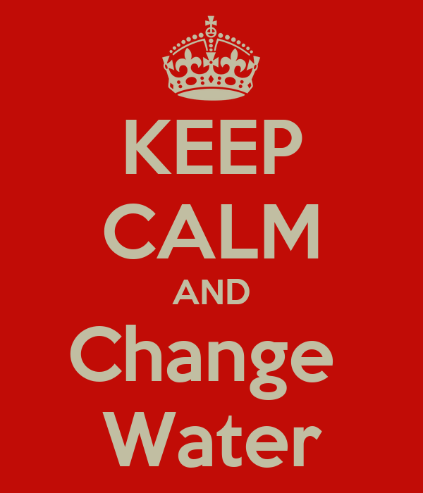 KEEP CALM AND Change  Water