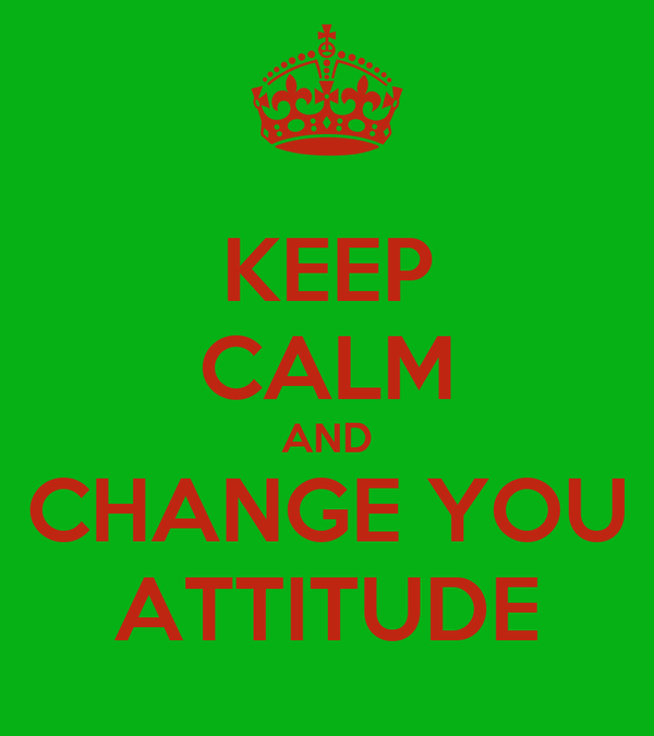 KEEP CALM AND CHANGE YOU ATTITUDE
