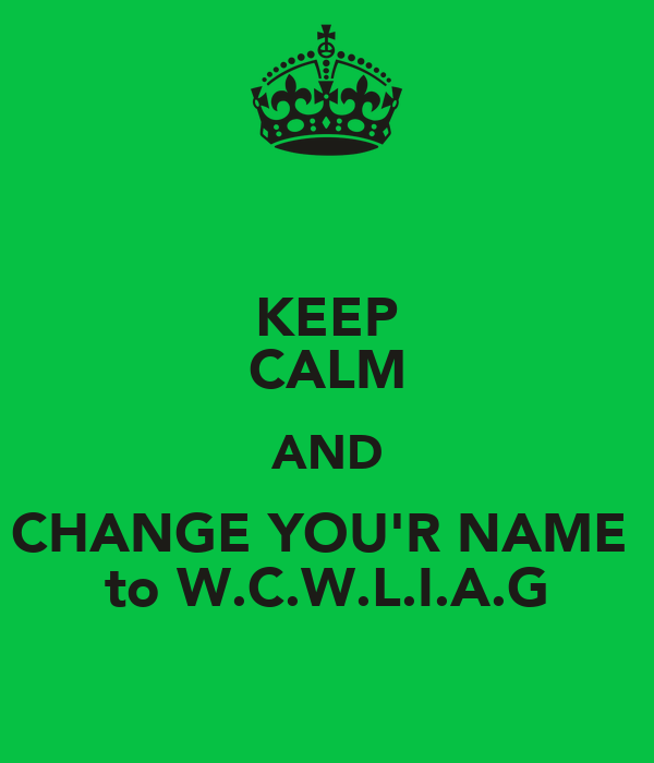 KEEP CALM AND CHANGE YOU'R NAME  to W.C.W.L.I.A.G