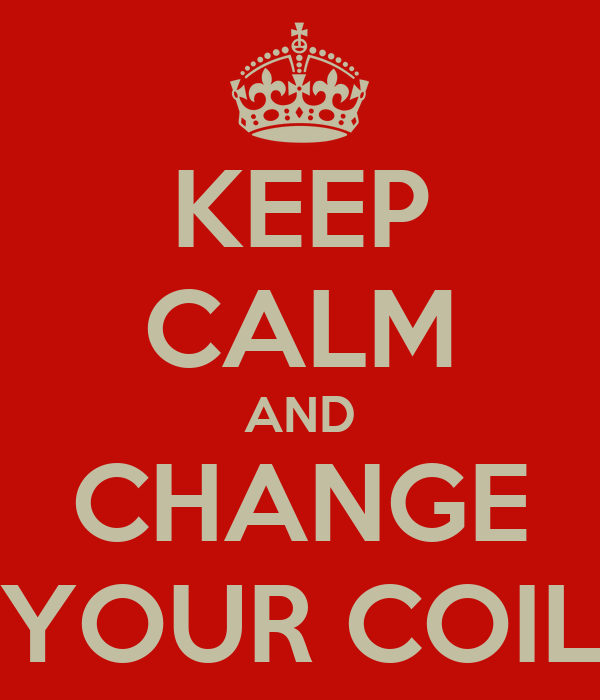 KEEP CALM AND CHANGE YOUR COIL
