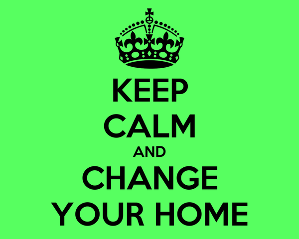 KEEP CALM AND CHANGE YOUR HOME