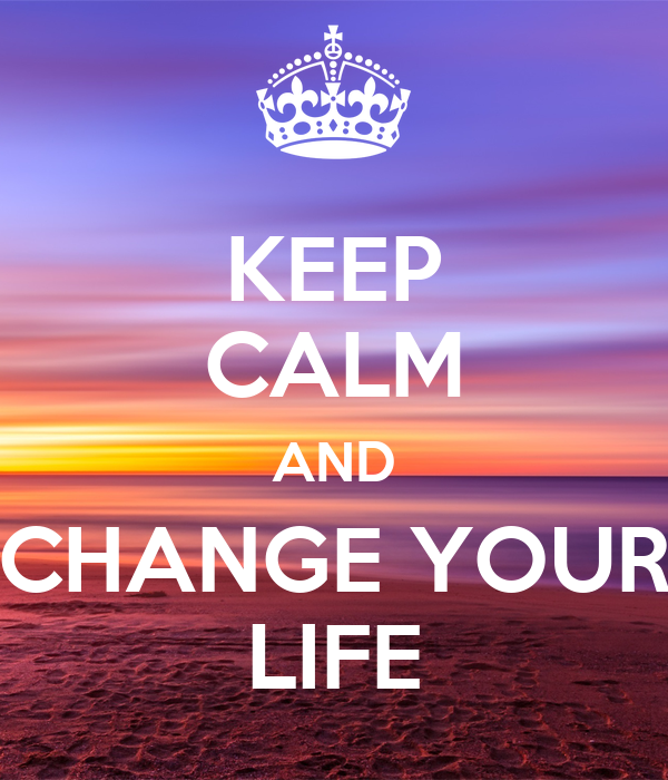 KEEP CALM AND CHANGE YOUR LIFE