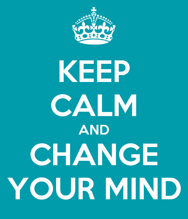 KEEP CALM AND CHANGE YOUR MIND
