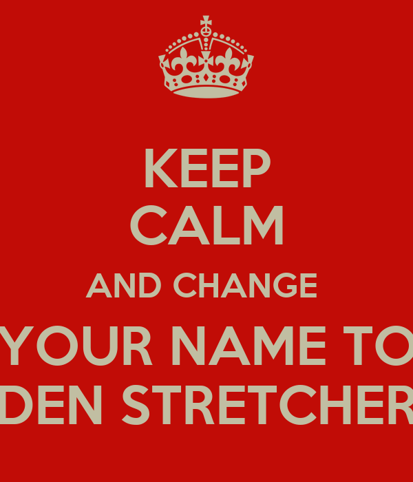 KEEP CALM AND CHANGE  YOUR NAME TO DEN STRETCHER