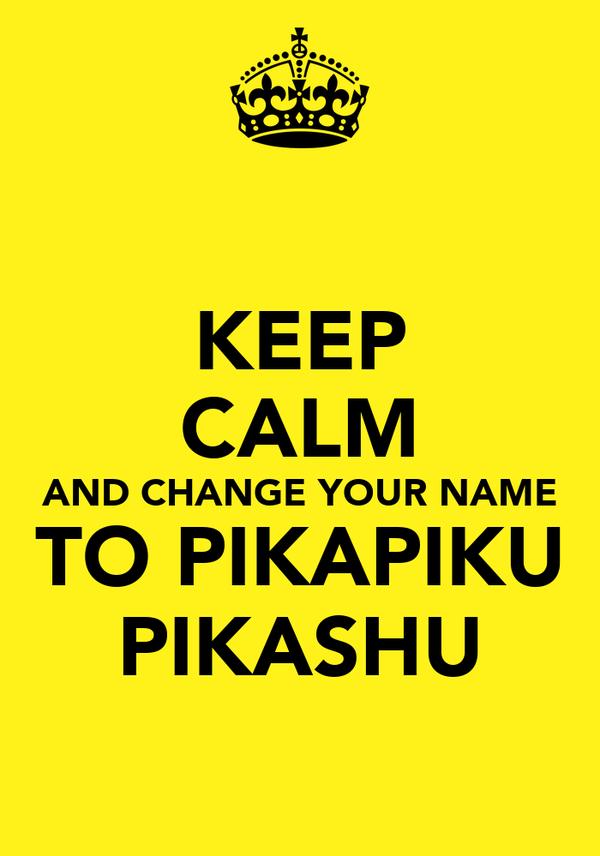 KEEP CALM AND CHANGE YOUR NAME TO PIKAPIKU PIKASHU