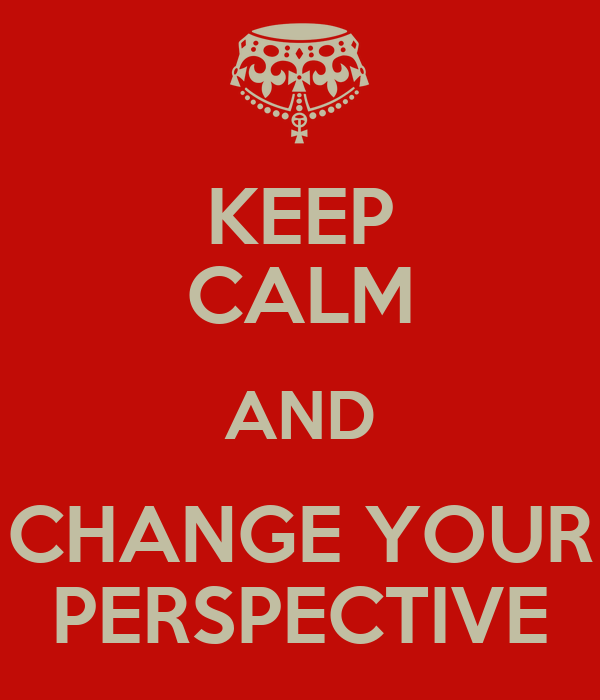 KEEP CALM AND CHANGE YOUR PERSPECTIVE