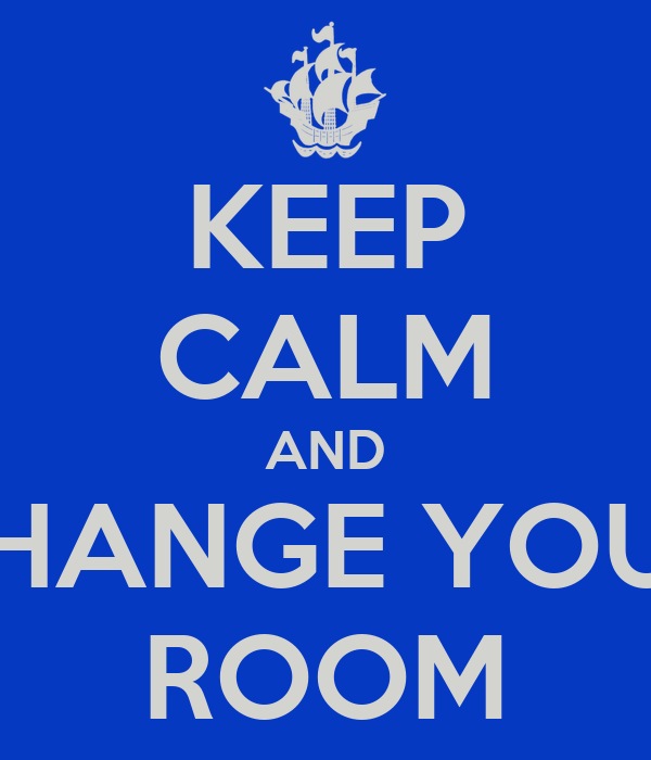 KEEP CALM AND CHANGE YOUR ROOM