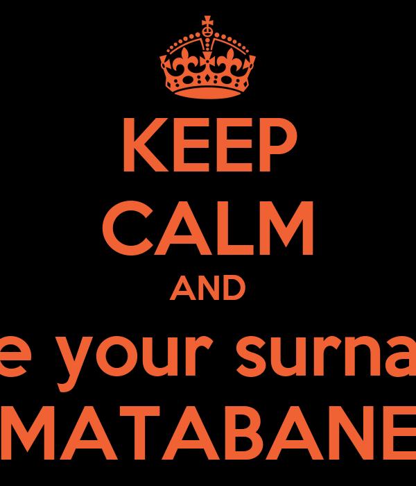 KEEP CALM AND Change your surname to  MATABANE