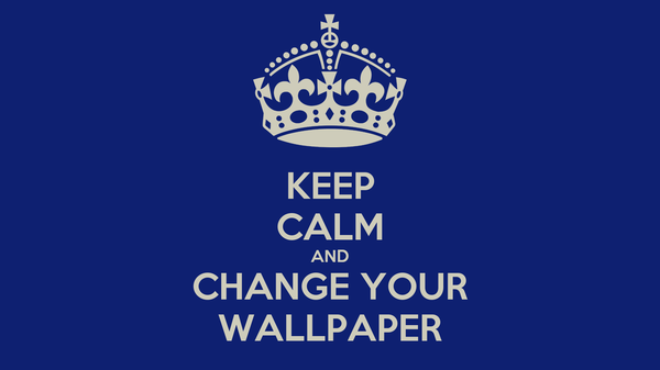 KEEP CALM AND CHANGE YOUR WALLPAPER