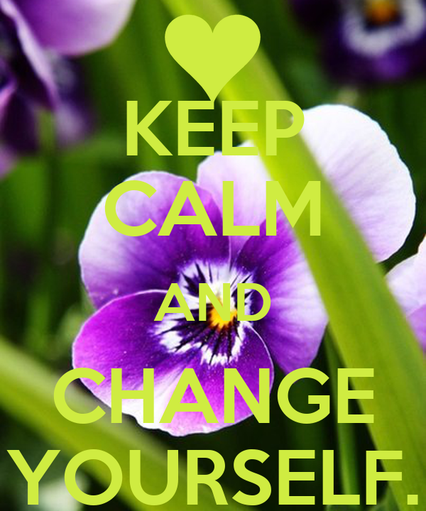 KEEP CALM AND CHANGE YOURSELF.