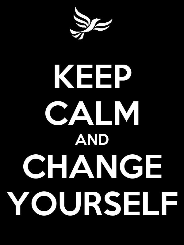 KEEP CALM AND CHANGE YOURSELF