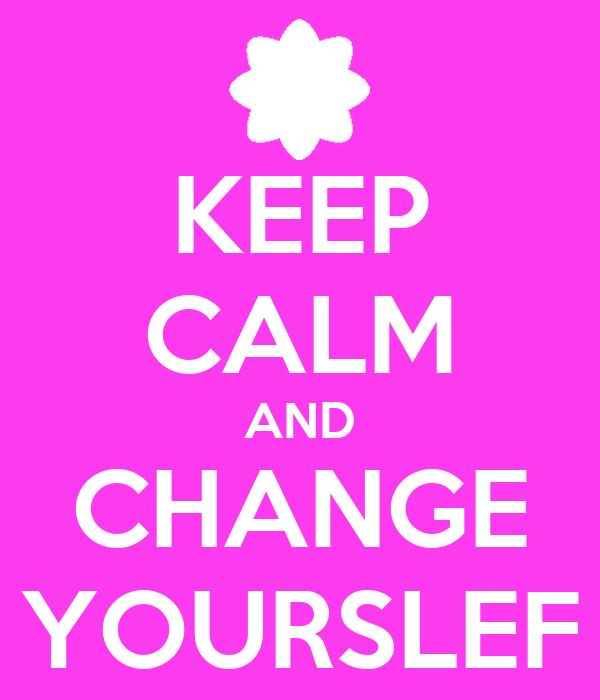 KEEP CALM AND CHANGE YOURSLEF