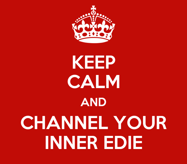 KEEP CALM AND CHANNEL YOUR INNER EDIE