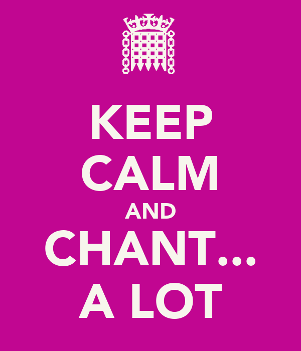 KEEP CALM AND CHANT... A LOT