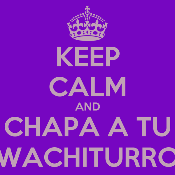 KEEP CALM AND CHAPA A TU WACHITURRO