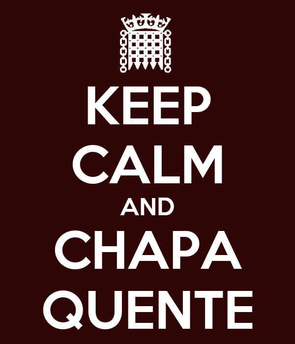 KEEP CALM AND CHAPA QUENTE