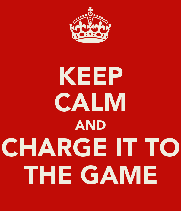 KEEP CALM AND CHARGE IT TO THE GAME