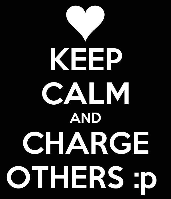 KEEP CALM AND CHARGE OTHERS :p