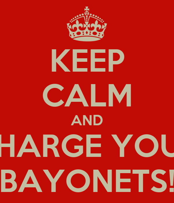 KEEP CALM AND CHARGE YOUR BAYONETS!