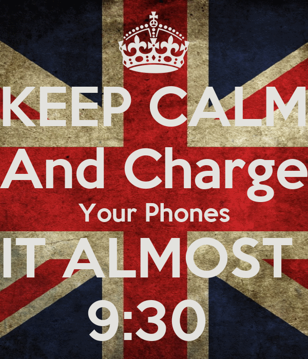 KEEP CALM And Charge Your Phones IT ALMOST  9:30
