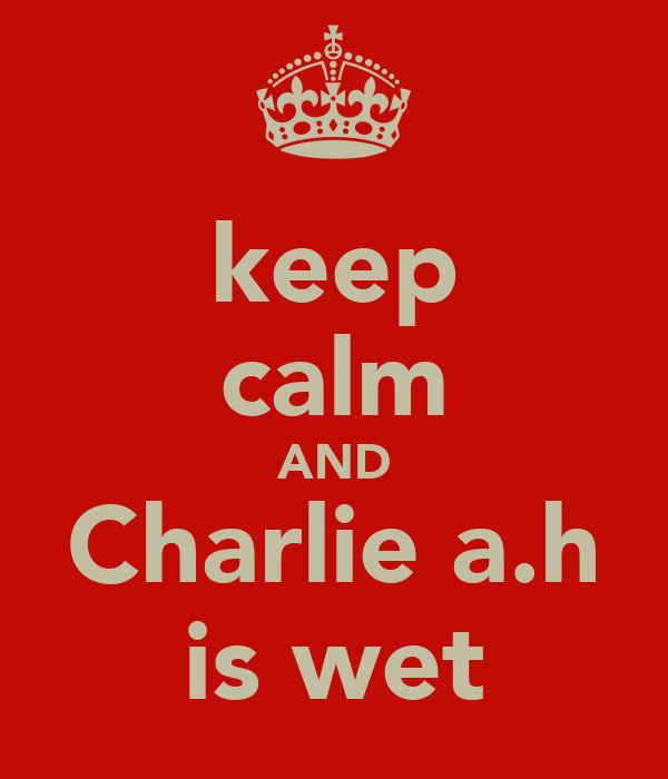 keep calm AND Charlie a.h is wet