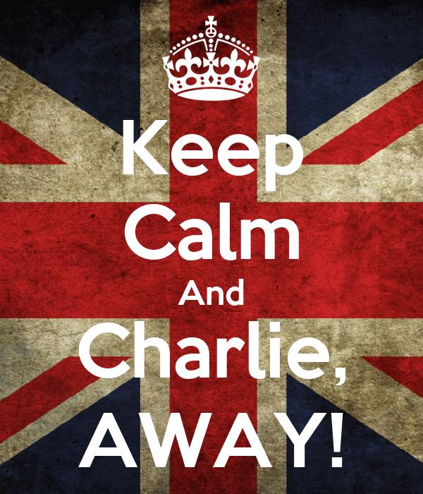 Keep Calm And Charlie, AWAY!