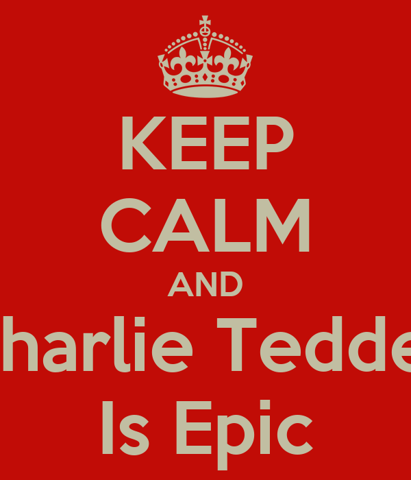 KEEP CALM AND Charlie Tedder Is Epic