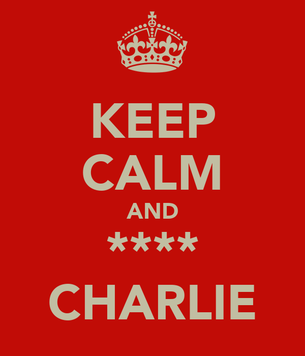 KEEP CALM AND **** CHARLIE