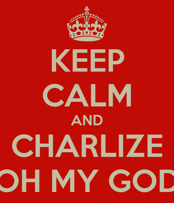 KEEP CALM AND CHARLIZE OH MY GOD