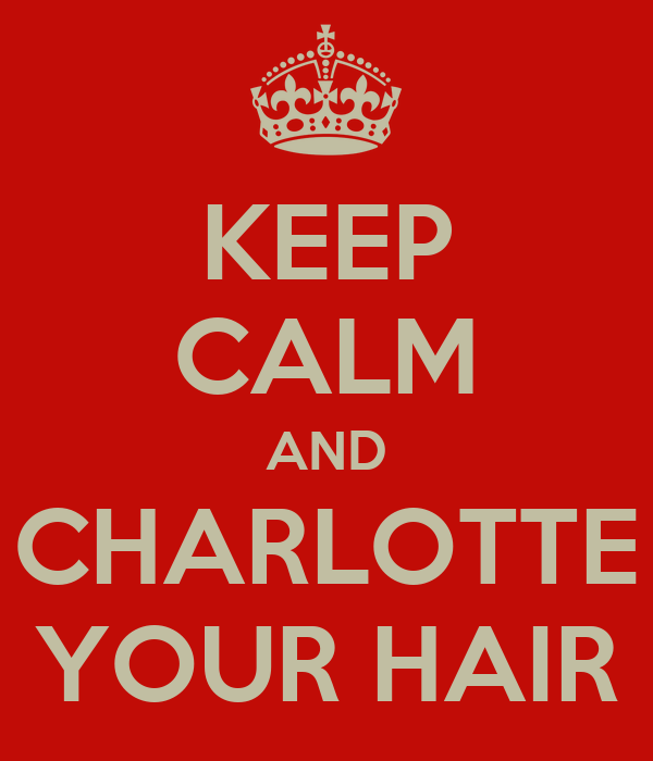 KEEP CALM AND CHARLOTTE YOUR HAIR