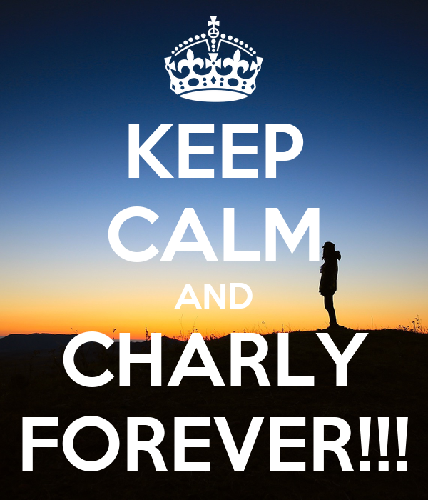 KEEP CALM AND CHARLY FOREVER!!!