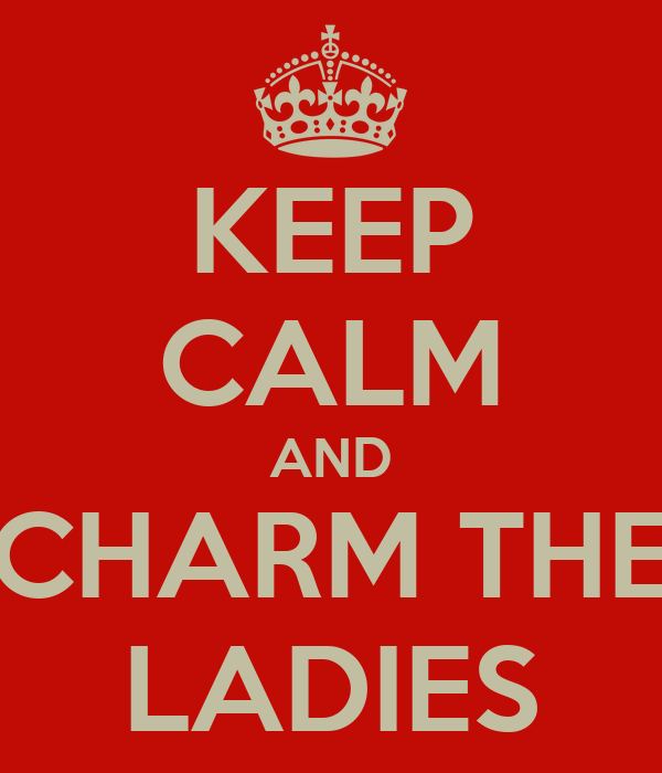 KEEP CALM AND CHARM THE LADIES