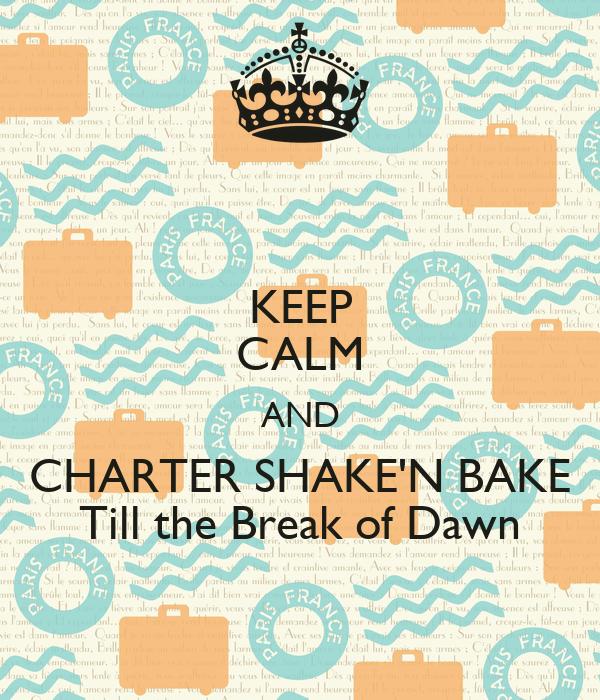 KEEP CALM AND CHARTER SHAKE'N BAKE Till the Break of Dawn
