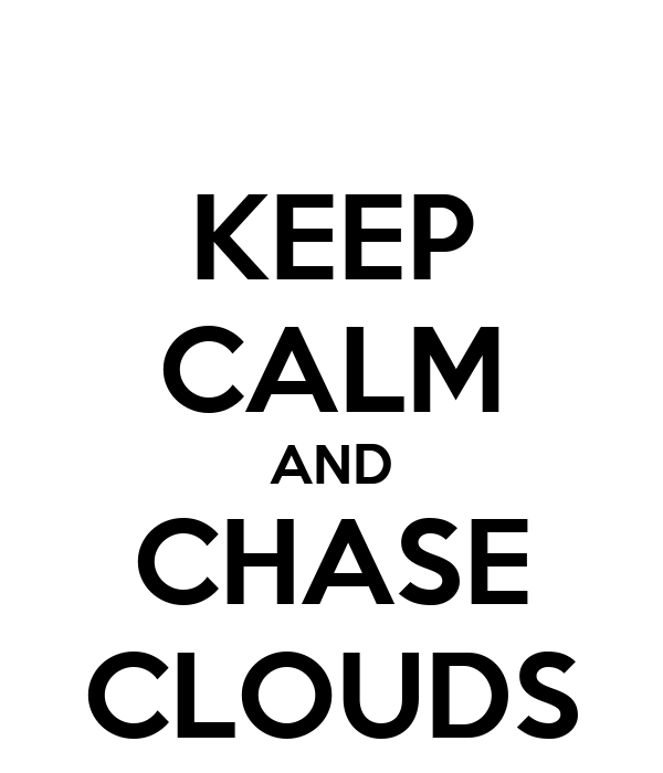 KEEP CALM AND CHASE CLOUDS